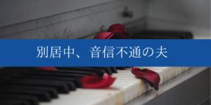 【体験談9】別居中、音信不通の夫